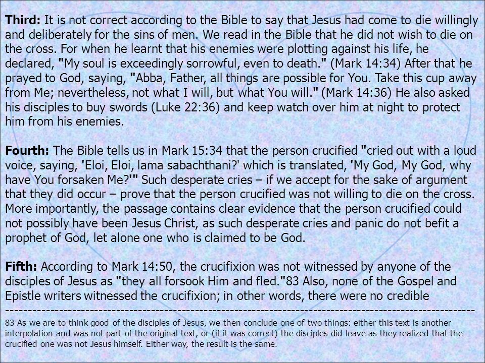 Third: It is not correct according to the Bible to say that Jesus had come to die willingly and deliberately for the sins of men. We read in the Bible that he did not wish to die on the cross. For when he learnt that his enemies were plotting against his life, he declared, My soul is exceedingly sorrowful, even to death. (Mark 14:34) After that he prayed to God, saying, Abba, Father, all things are possible for You. Take this cup away from Me; nevertheless, not what I will, but what You will. (Mark 14:36) He also asked his disciples to buy swords (Luke 22:36) and keep watch over him at night to protect him from his enemies.