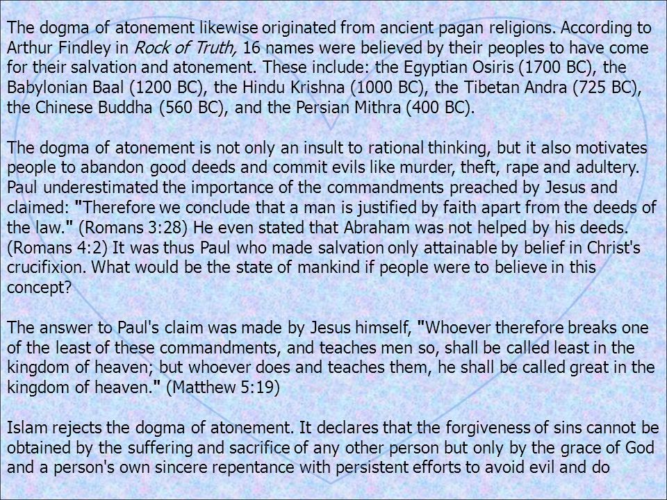 The dogma of atonement likewise originated from ancient pagan religions. According to Arthur Findley in Rock of Truth, 16 names were believed by their peoples to have come for their salvation and atonement. These include: the Egyptian Osiris (1700 BC), the Babylonian Baal (1200 BC), the Hindu Krishna (1000 BC), the Tibetan Andra (725 BC), the Chinese Buddha (560 BC), and the Persian Mithra (400 BC).