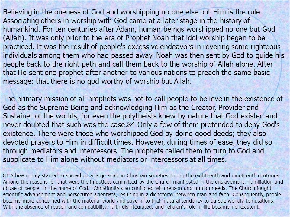 Believing in the oneness of God and worshipping no one else but Him is the rule. Associating others in worship with God came at a later stage in the history of humankind. For ten centuries after Adam, human beings worshipped no one but God