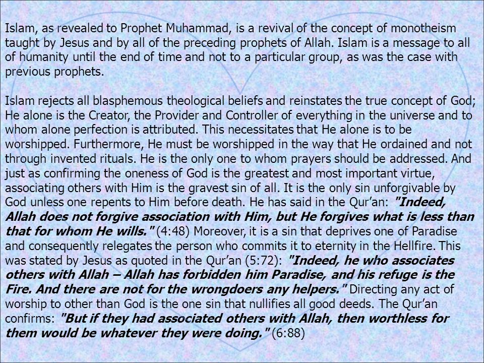 Islam, as revealed to Prophet Muhammad, is a revival of the concept of monotheism taught by Jesus and by all of the preceding prophets of Allah. Islam is a message to all of humanity until the end of time and not to a particular group, as was the case with previous prophets.