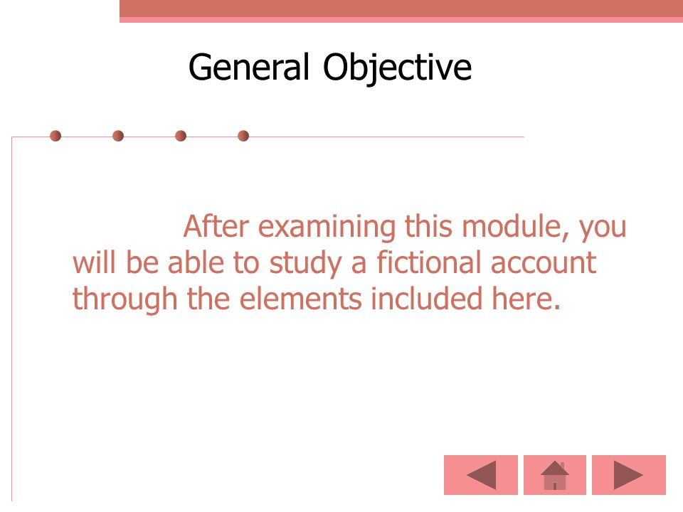 General Objective After examining this module, you will be able to study a fictional account through the elements included here.