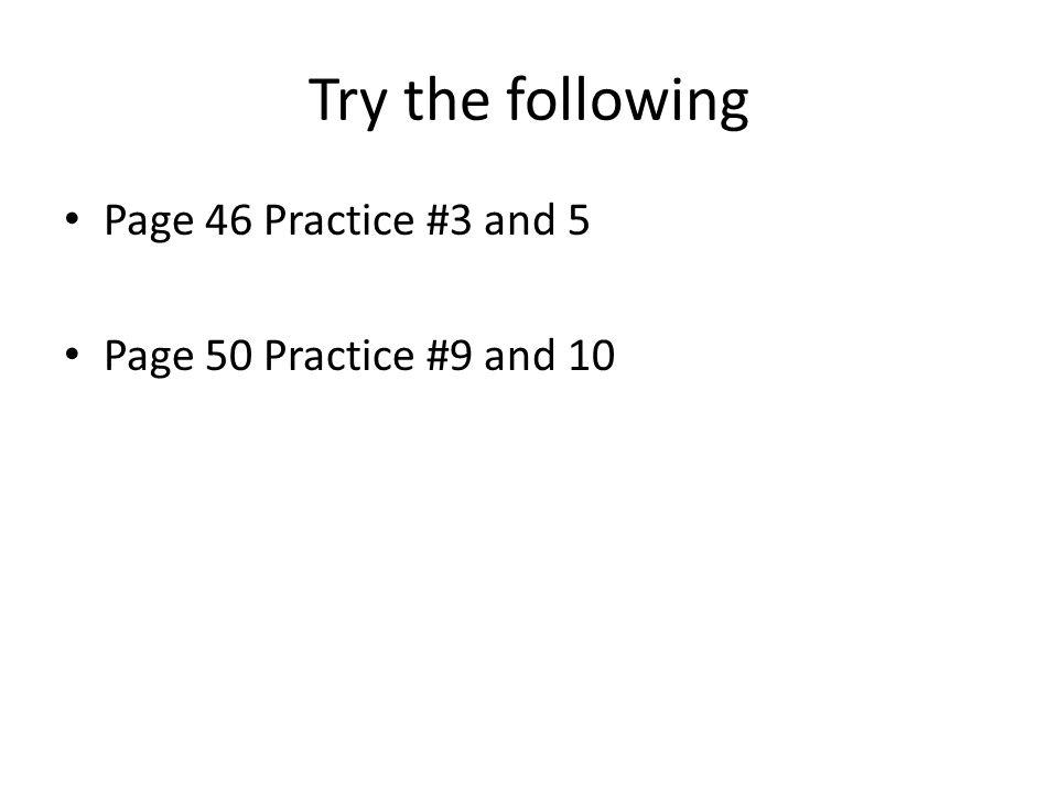 Try the following Page 46 Practice #3 and 5 Page 50 Practice #9 and 10