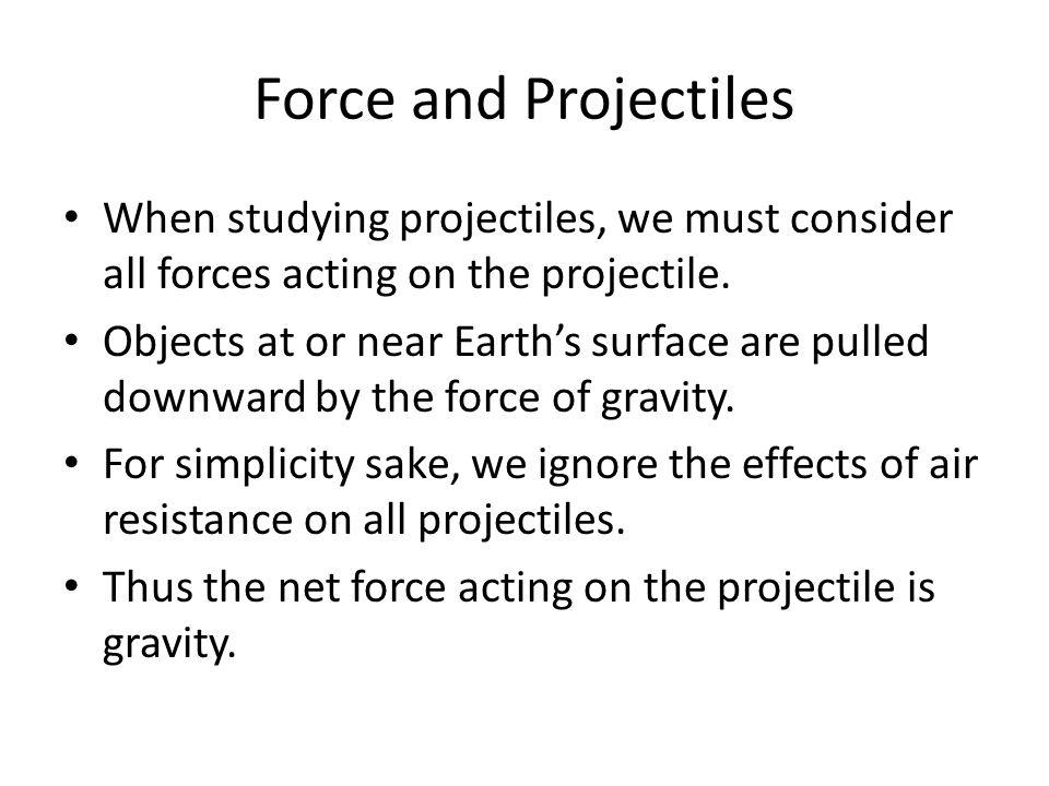 Force and Projectiles When studying projectiles, we must consider all forces acting on the projectile.