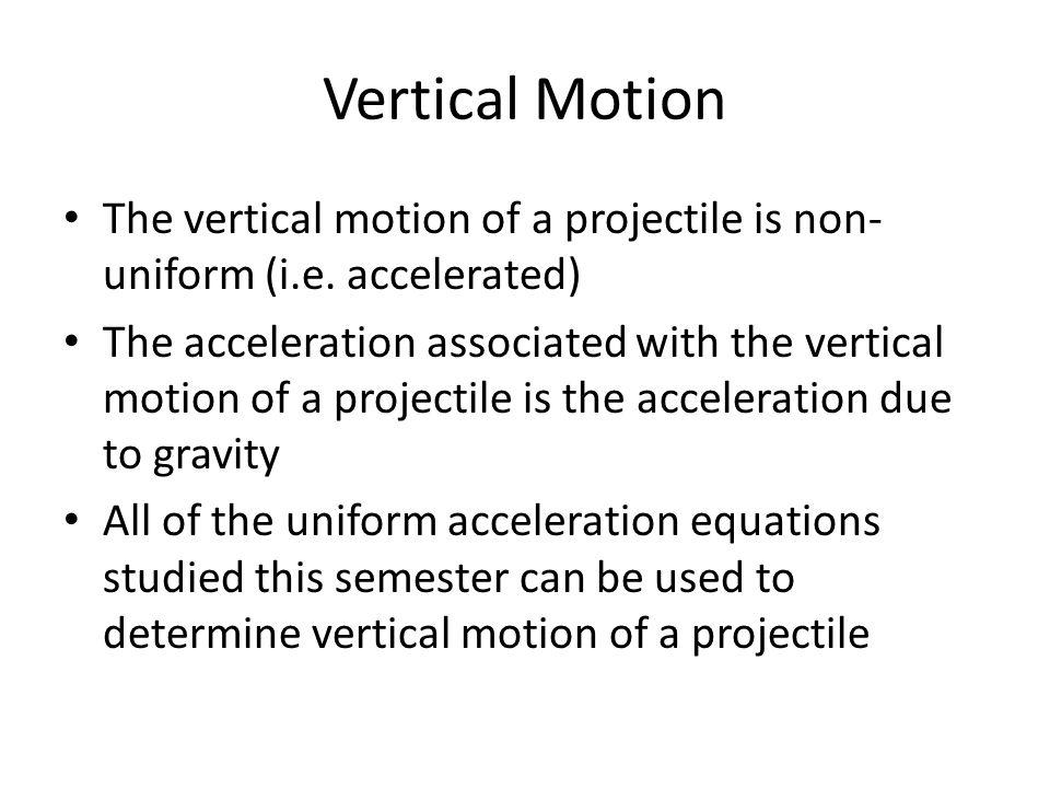 Vertical Motion The vertical motion of a projectile is non-uniform (i.e. accelerated)