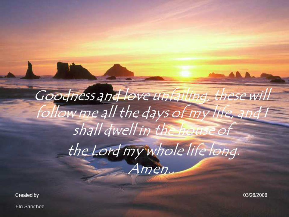 Goodness and love unfailing, these will follow me all the days of my life, and I shall dwell in the house of the Lord my whole life long. Amen..