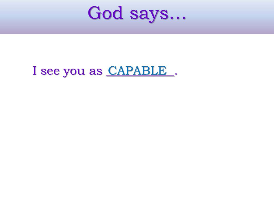 God says… I see you as ___________. CAPABLE