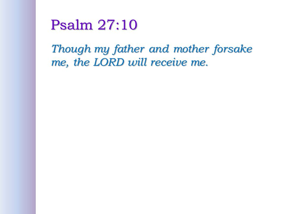 Psalm 27:10 Though my father and mother forsake me, the LORD will receive me.