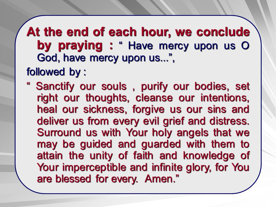 At the end of each hour, we conclude by praying : Have mercy upon us O God, have mercy upon us... ,