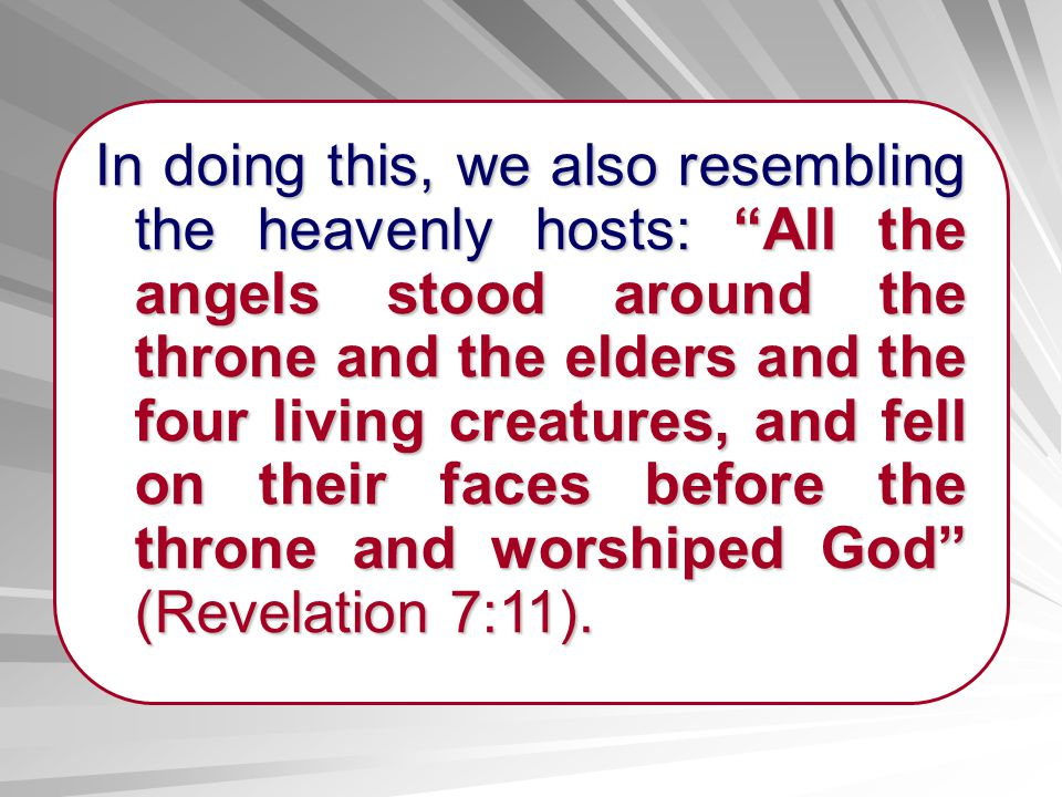 In doing this, we also resembling the heavenly hosts: All the angels stood around the throne and the elders and the four living creatures, and fell on their faces before the throne and worshiped God (Revelation 7:11).