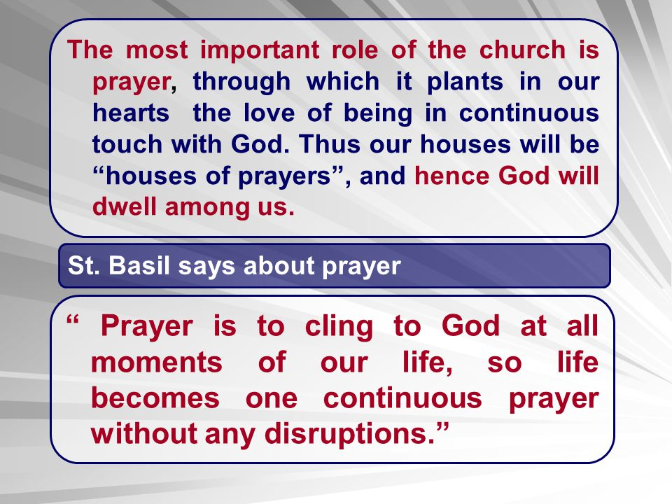 The most important role of the church is prayer, through which it plants in our hearts the love of being in continuous touch with God. Thus our houses will be houses of prayers , and hence God will dwell among us.
