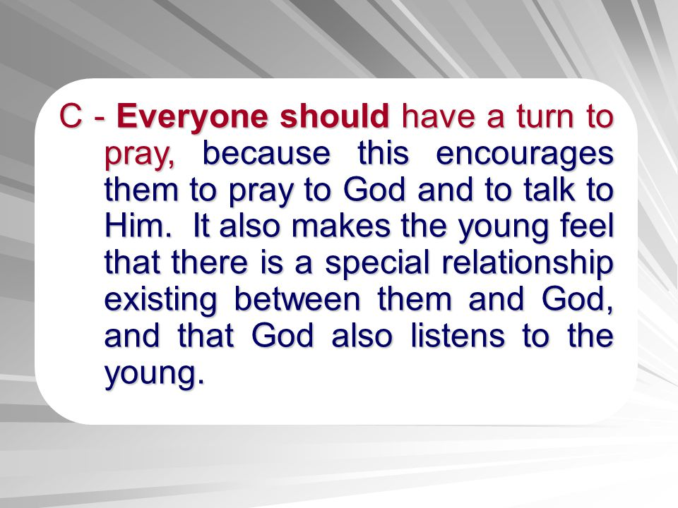 C - Everyone should have a turn to pray, because this encourages them to pray to God and to talk to Him.