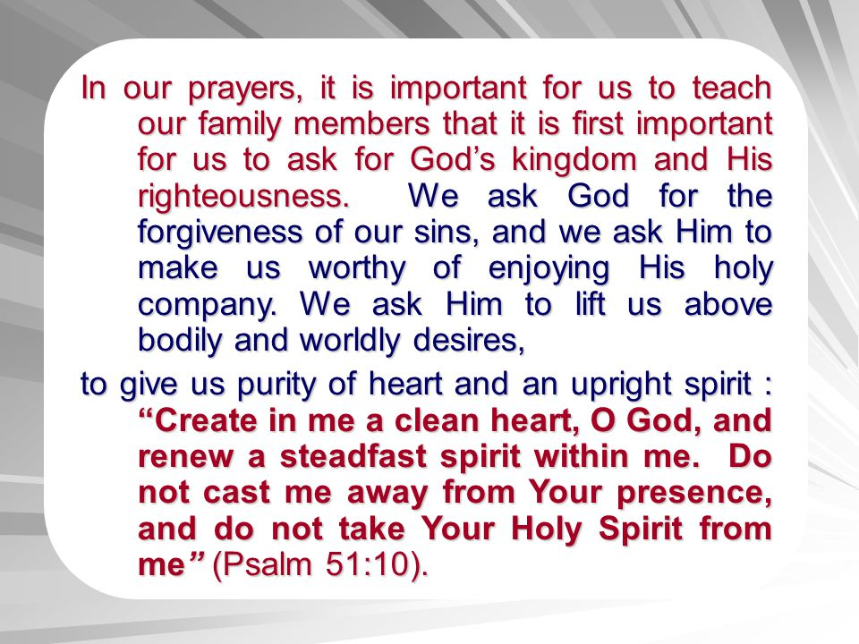 In our prayers, it is important for us to teach our family members that it is first important for us to ask for God's kingdom and His righteousness. We ask God for the forgiveness of our sins, and we ask Him to make us worthy of enjoying His holy company. We ask Him to lift us above bodily and worldly desires,