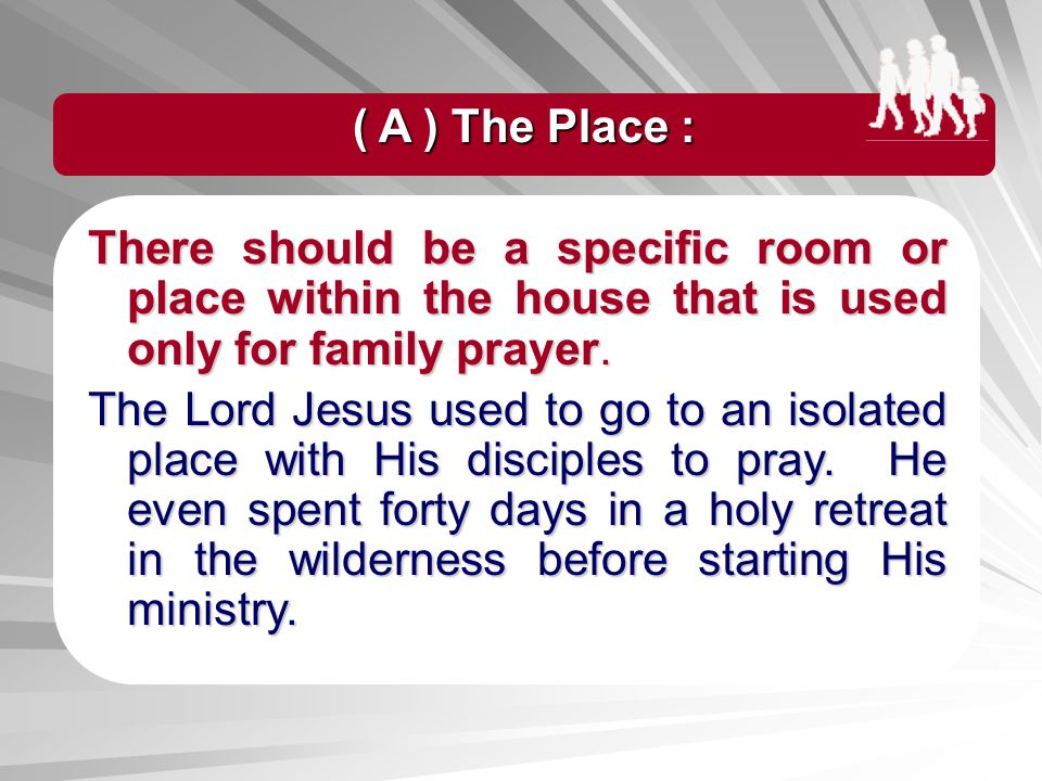( A ) The Place : There should be a specific room or place within the house that is used only for family prayer.