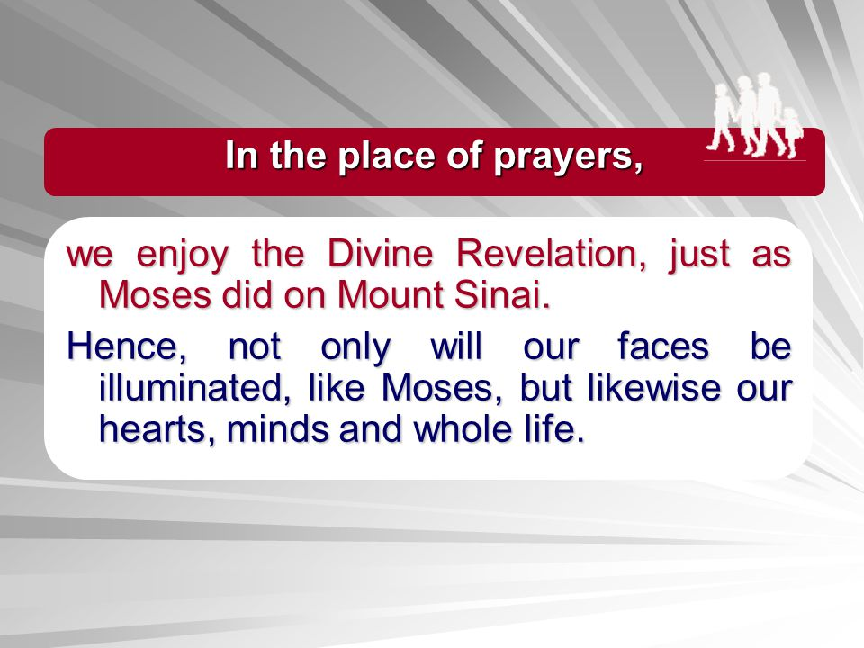 In the place of prayers, we enjoy the Divine Revelation, just as Moses did on Mount Sinai.