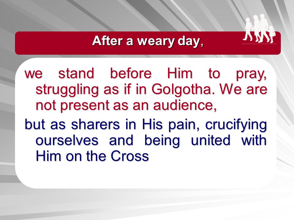 After a weary day, we stand before Him to pray, struggling as if in Golgotha. We are not present as an audience,