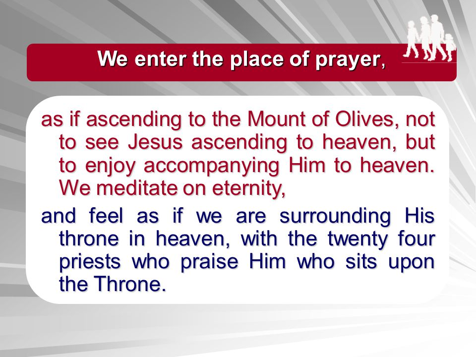 We enter the place of prayer,