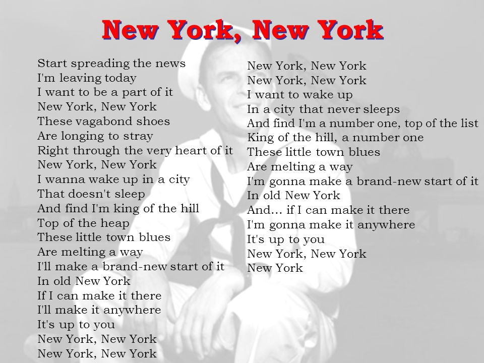 New York, New York Start spreading the news I m leaving today I want to be a part of it New York, New York.
