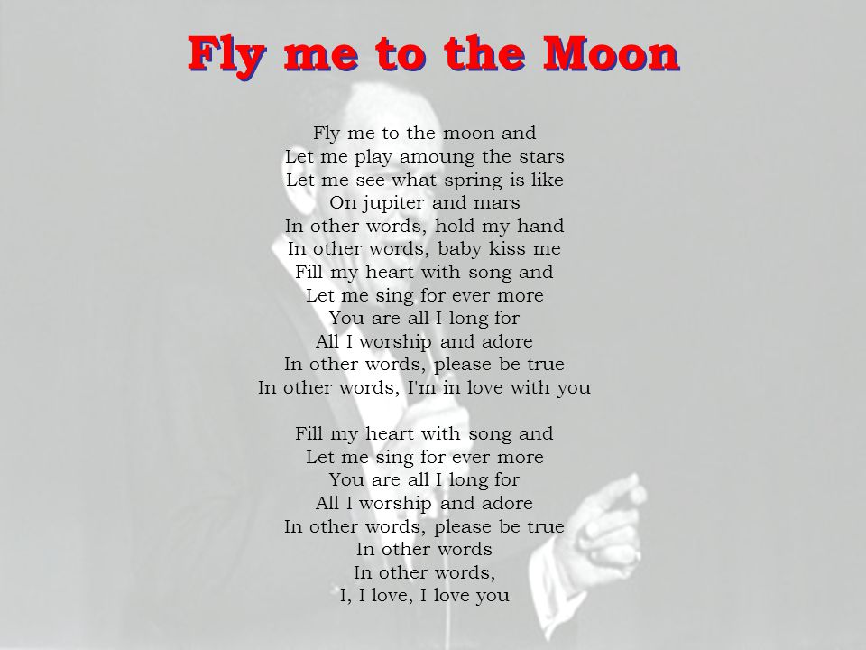Fly me to the Moon Fly me to the moon and Let me play amoung the stars Let me see what spring is like On jupiter and mars.