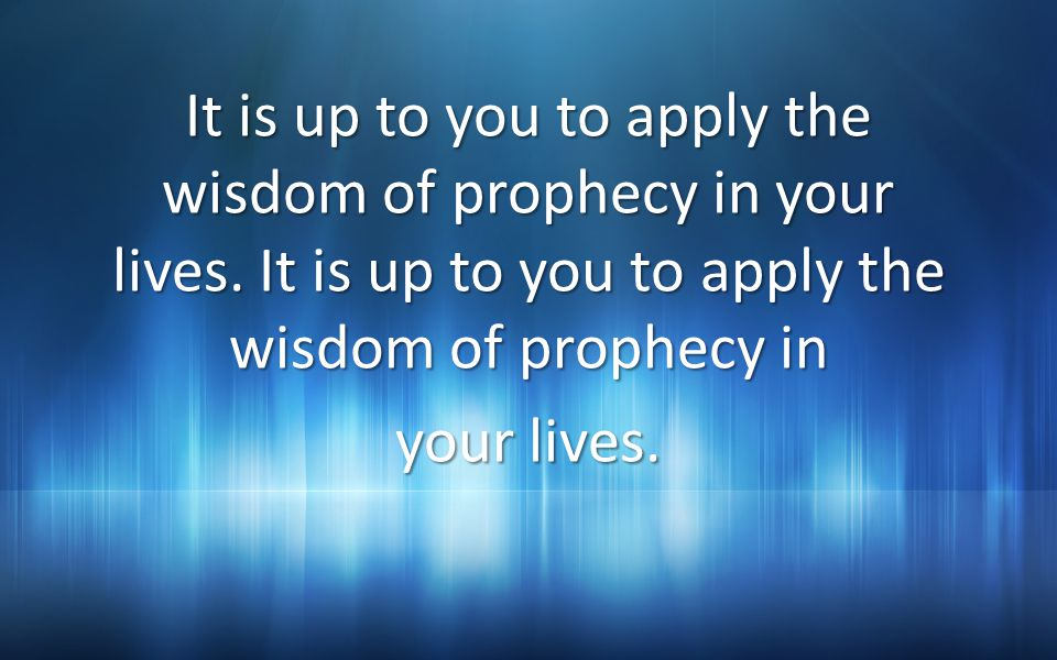 It is up to you to apply the wisdom of prophecy in your lives