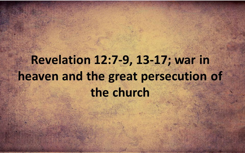 Revelation 12:7-9, 13-17; war in heaven and the great persecution of the church
