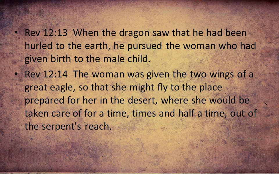 Rev 12:13 When the dragon saw that he had been hurled to the earth, he pursued the woman who had given birth to the male child.