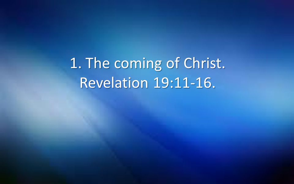 1. The coming of Christ. Revelation 19:11-16.