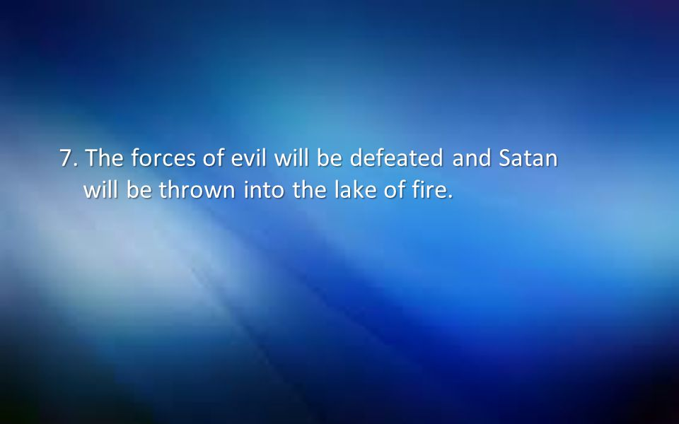 7. The forces of evil will be defeated and Satan will be thrown into the lake of fire.