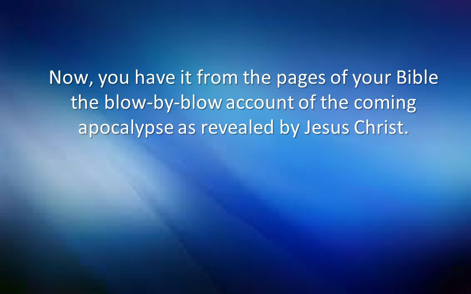 Now, you have it from the pages of your Bible the blow-by-blow account of the coming apocalypse as revealed by Jesus Christ.