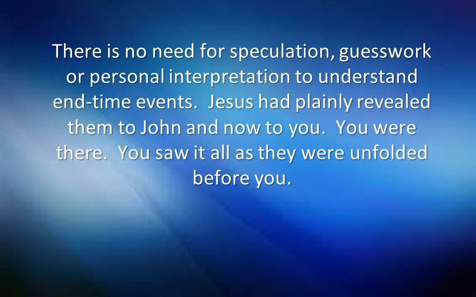 There is no need for speculation, guesswork or personal interpretation to understand end-time events.