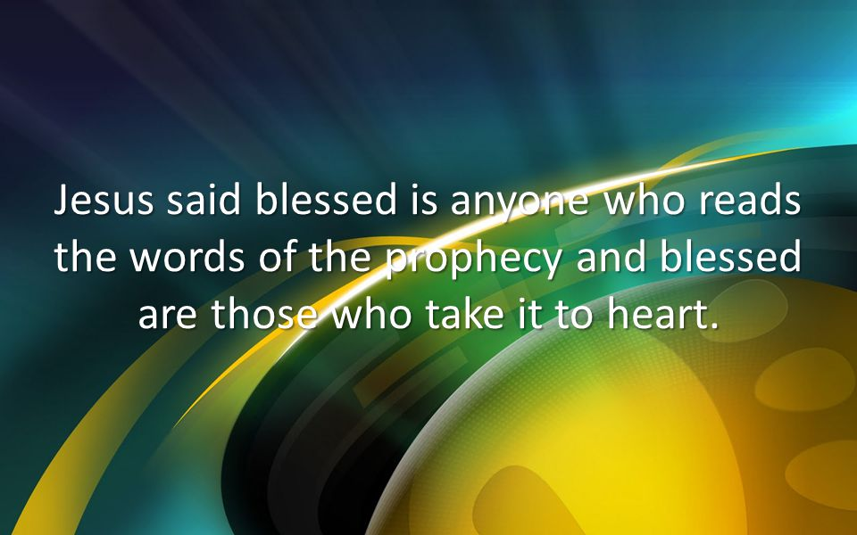 Jesus said blessed is anyone who reads the words of the prophecy and blessed are those who take it to heart.