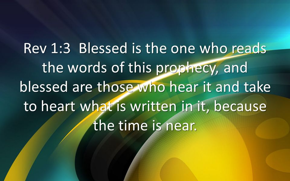 Rev 1:3 Blessed is the one who reads the words of this prophecy, and blessed are those who hear it and take to heart what is written in it, because the time is near.