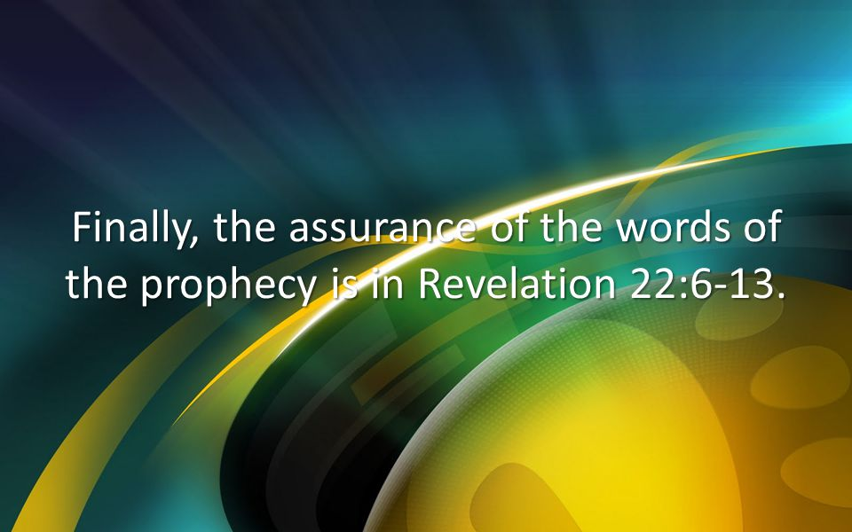 Finally, the assurance of the words of the prophecy is in Revelation 22:6-13.