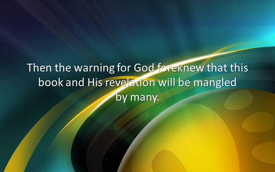 Then the warning for God foreknew that this book and His revelation will be mangled by many.