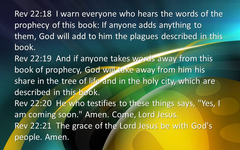 Rev 22:18 I warn everyone who hears the words of the prophecy of this book: If anyone adds anything to them, God will add to him the plagues described in this book.