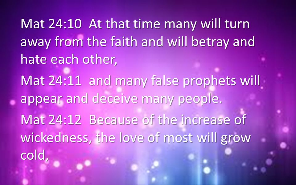Mat 24:10 At that time many will turn away from the faith and will betray and hate each other,