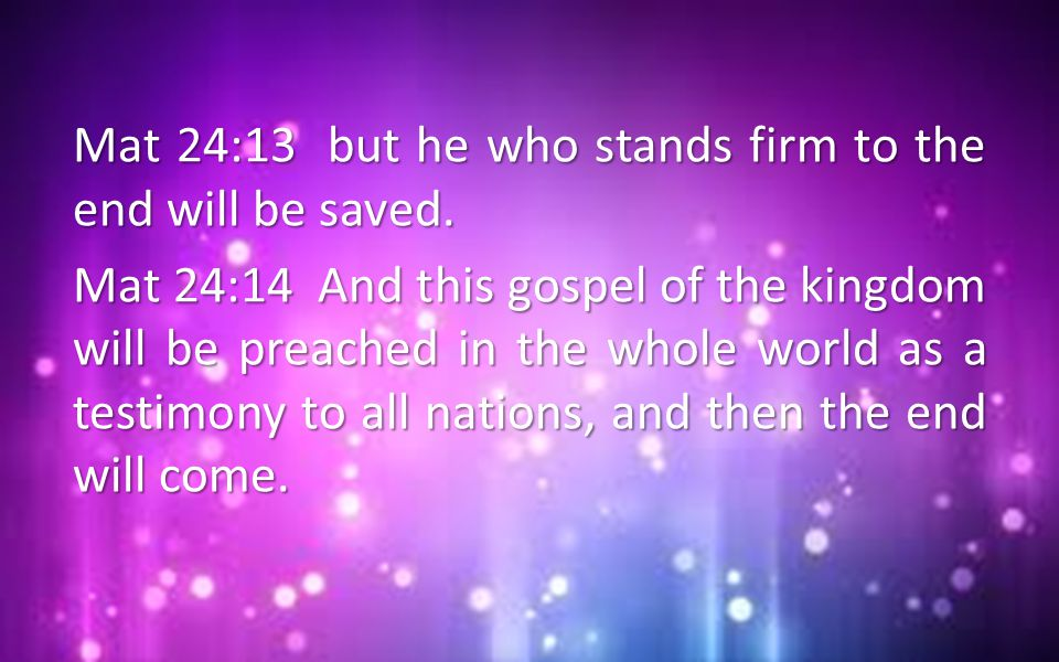 Mat 24:13 but he who stands firm to the end will be saved.