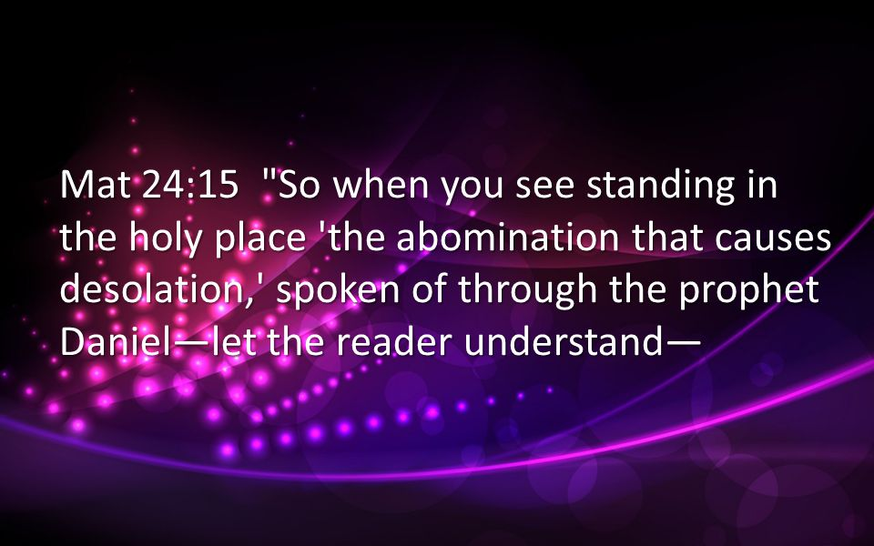 Mat 24:15 So when you see standing in the holy place the abomination that causes desolation, spoken of through the prophet Daniel—let the reader understand—