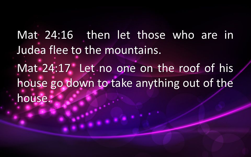 Mat 24:16 then let those who are in Judea flee to the mountains.