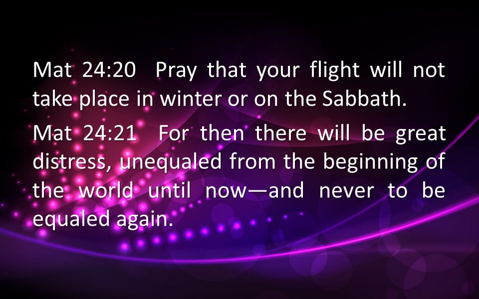 Mat 24:20 Pray that your flight will not take place in winter or on the Sabbath.