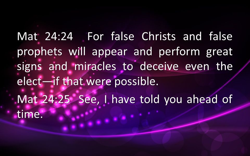 Mat 24:24 For false Christs and false prophets will appear and perform great signs and miracles to deceive even the elect—if that were possible.