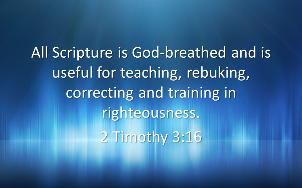 All Scripture is God-breathed and is useful for teaching, rebuking, correcting and training in righteousness.