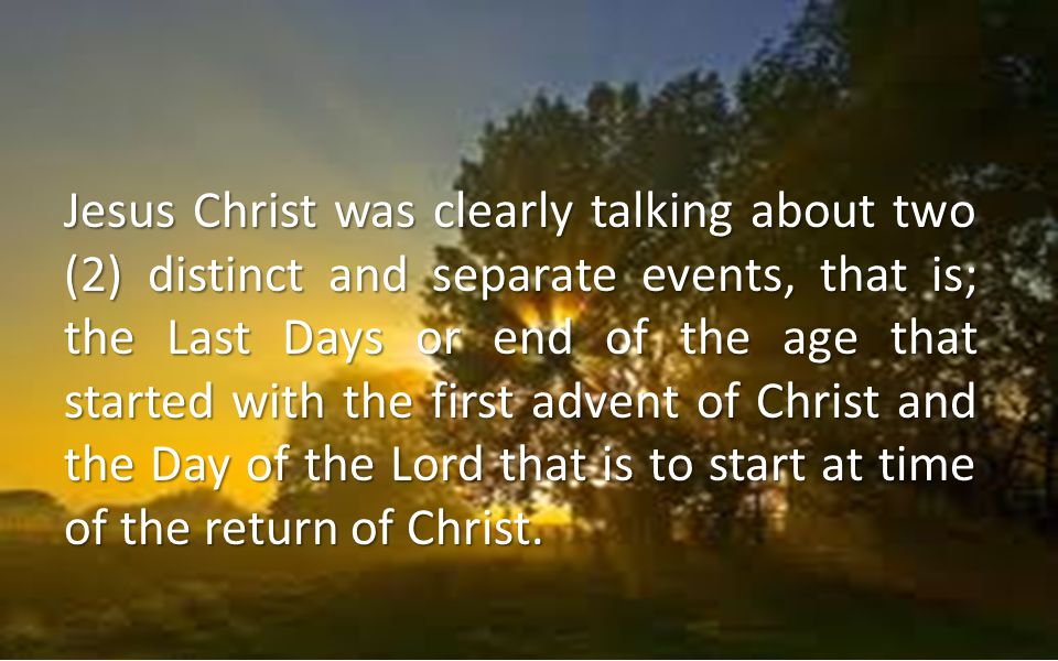 Jesus Christ was clearly talking about two (2) distinct and separate events, that is; the Last Days or end of the age that started with the first advent of Christ and the Day of the Lord that is to start at time of the return of Christ.