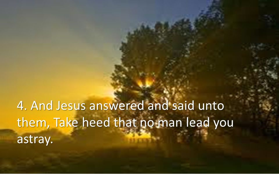 4. And Jesus answered and said unto them, Take heed that no man lead you astray.