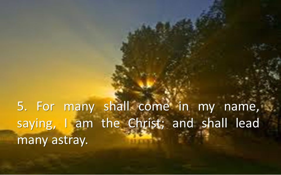 5. For many shall come in my name, saying, I am the Christ; and shall lead many astray.