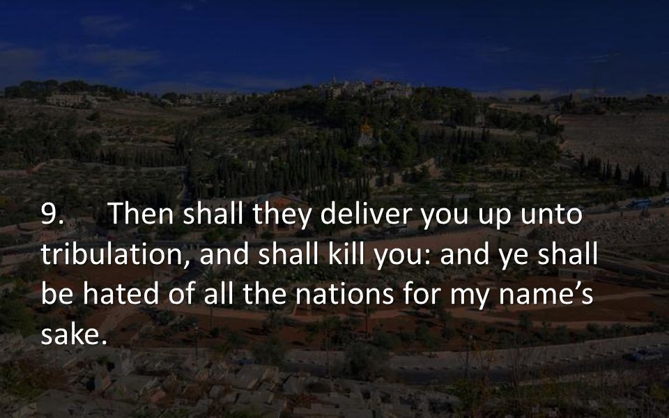 9. Then shall they deliver you up unto tribulation, and shall kill you: and ye shall be hated of all the nations for my name's sake.