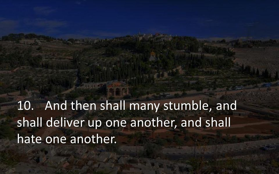 10. And then shall many stumble, and shall deliver up one another, and shall hate one another.