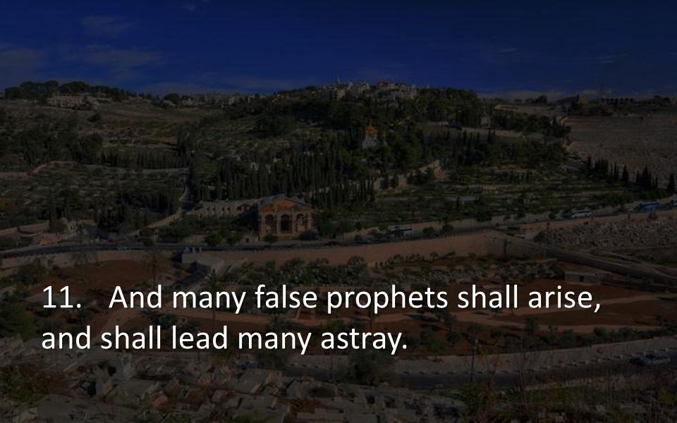 11. And many false prophets shall arise, and shall lead many astray.
