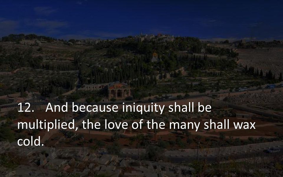 12. And because iniquity shall be multiplied, the love of the many shall wax cold.