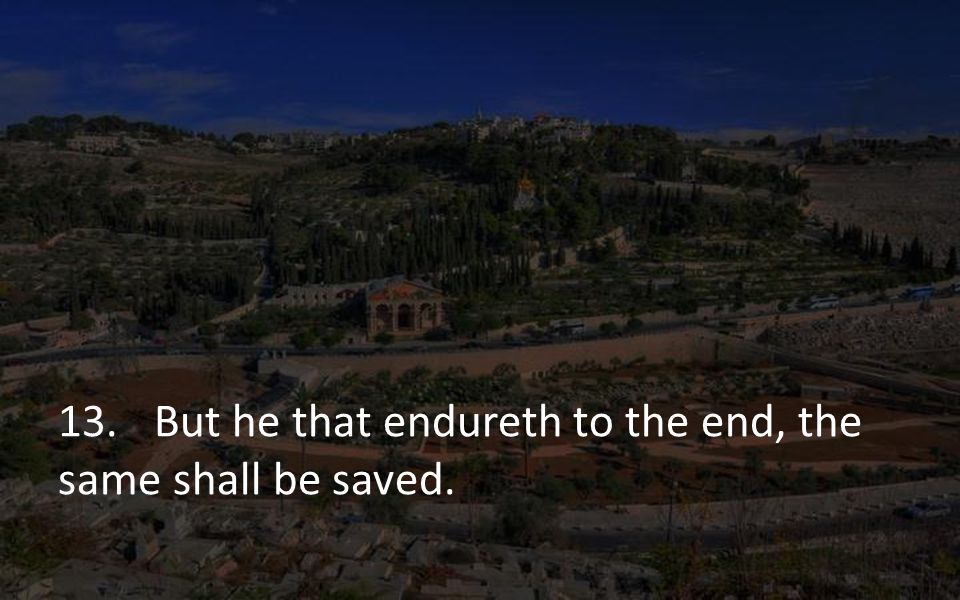 13. But he that endureth to the end, the same shall be saved.