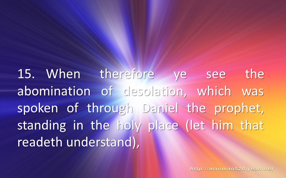 15. When therefore ye see the abomination of desolation, which was spoken of through Daniel the prophet, standing in the holy place (let him that readeth understand),